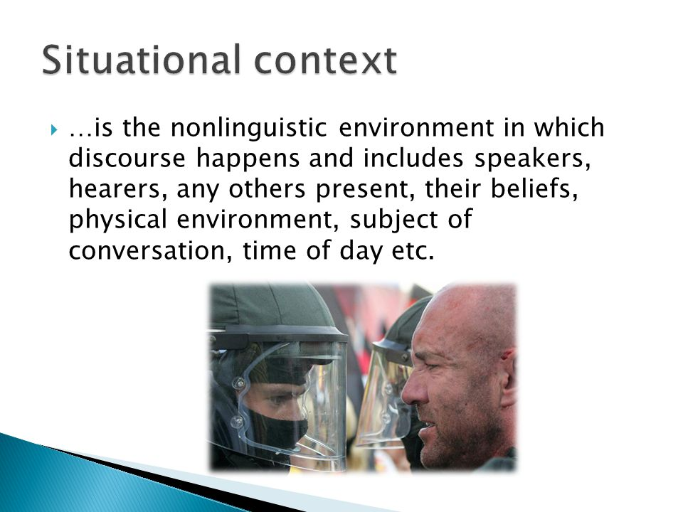  …is the nonlinguistic environment in which discourse happens and includes speakers, hearers, any others present, their beliefs, physical environment, subject of conversation, time of day etc.
