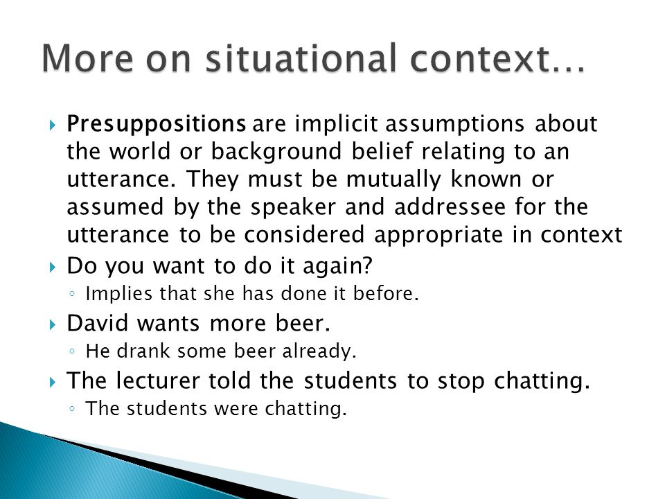  Presuppositions are implicit assumptions about the world or background belief relating to an utterance.