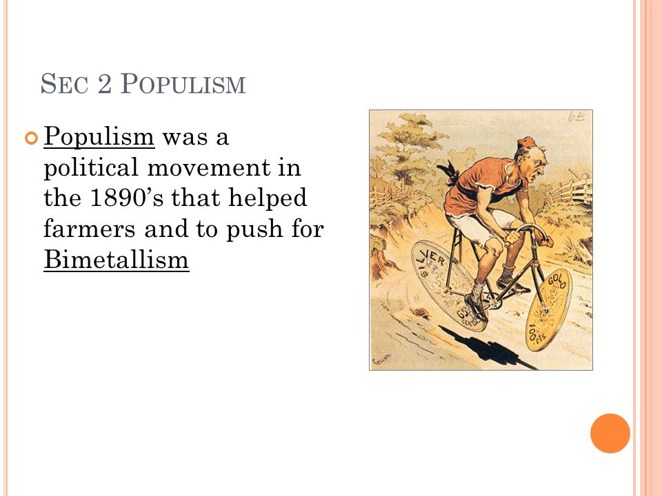 S EC 2 P OPULISM Populism was a political movement in the 1890's that helped farmers and to push for Bimetallism