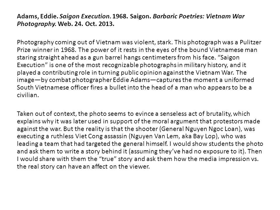 Adams, Eddie. Saigon Execution. 1968. Saigon. Barbaric Poetries: Vietnam War Photography. Web. 24. Oct. 2013. Photography coming out of Vietnam was vi