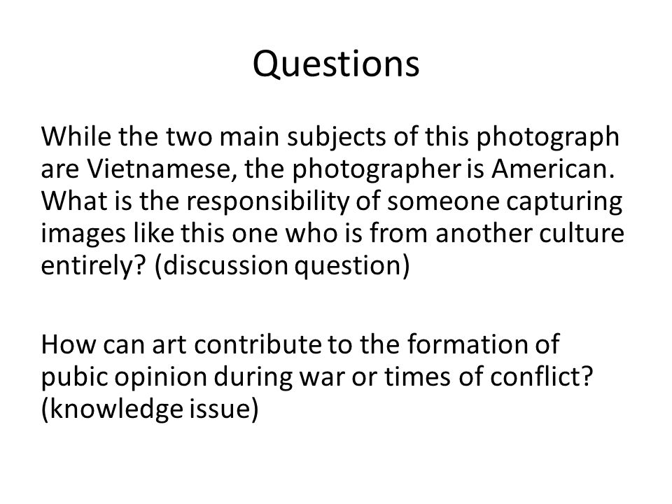 Questions While the two main subjects of this photograph are Vietnamese, the photographer is American. What is the responsibility of someone capturing