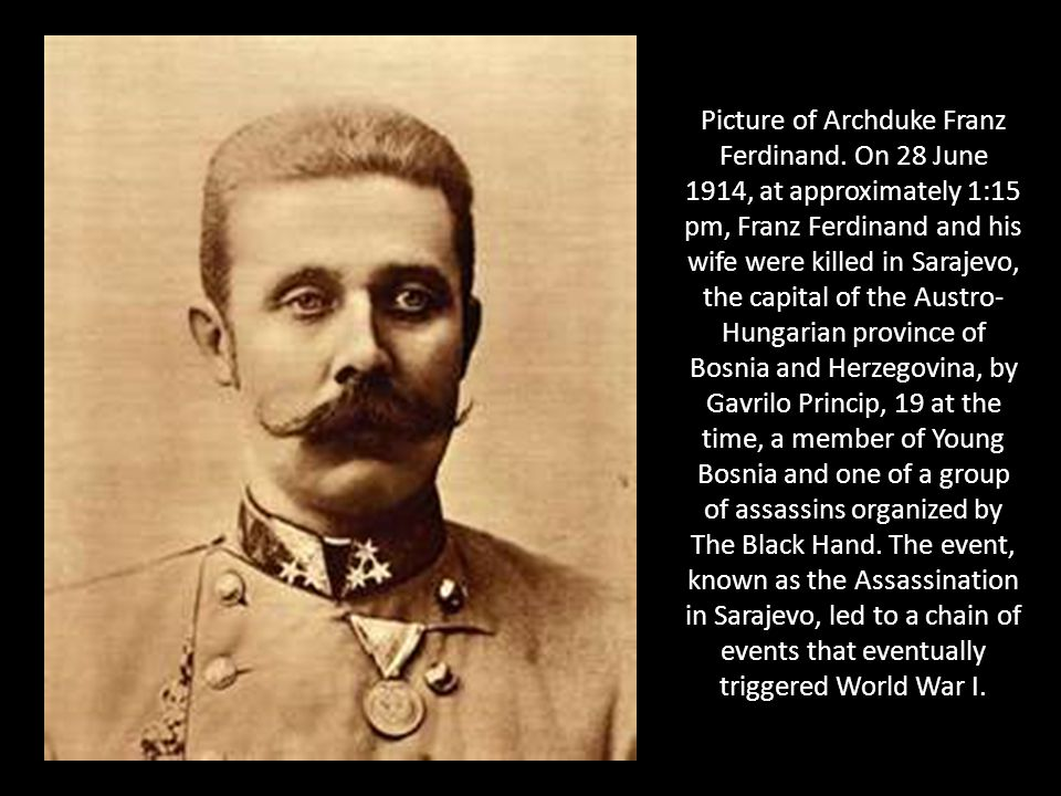 Picture of Archduke Franz Ferdinand. On 28 June 1914, at approximately 1:15 pm, Franz Ferdinand and his wife were killed in Sarajevo, the capital of t