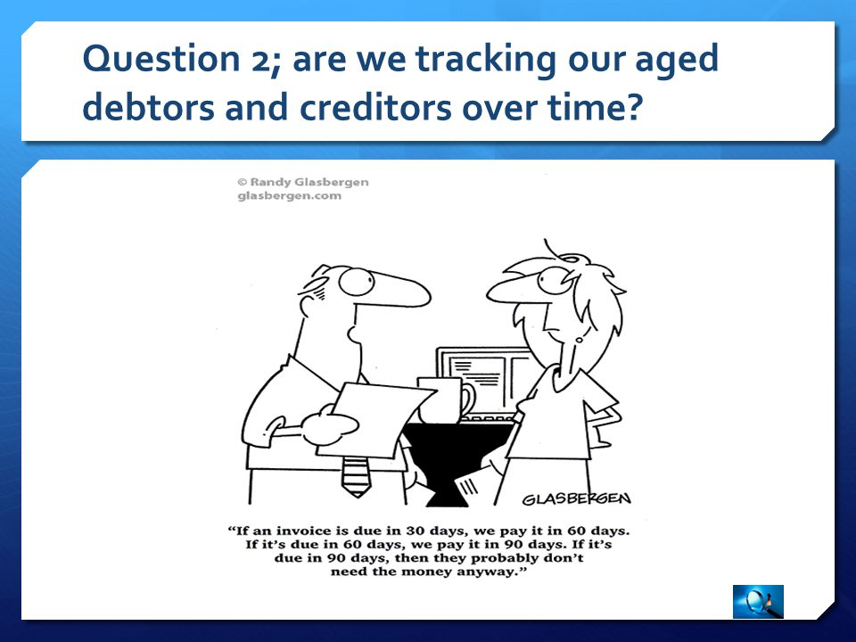 Question 2; are we tracking our aged debtors and creditors over time?