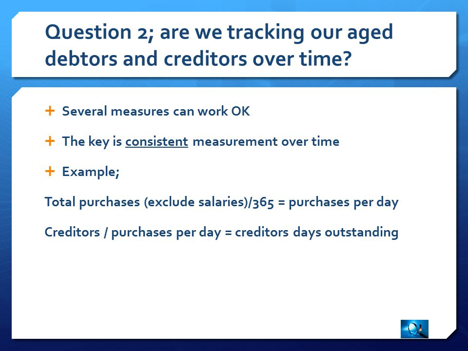  Several measures can work OK  The key is consistent measurement over time  Example; Total purchases (exclude salaries)/365 = purchases per day Creditors / purchases per day = creditors days outstanding