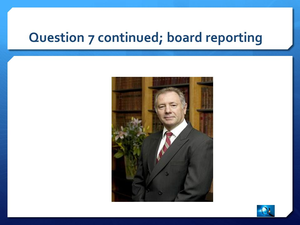 Question 7 continued; board reporting