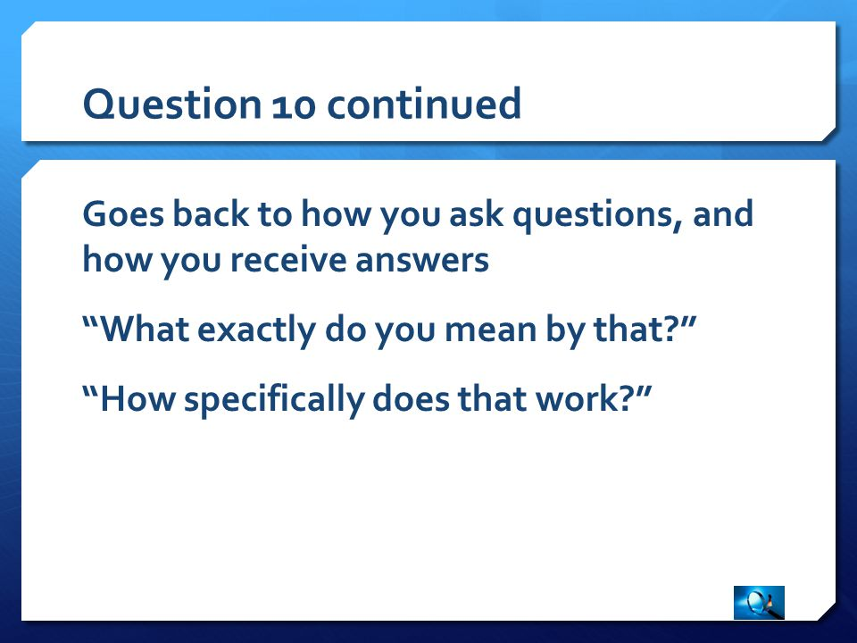 Question 10 continued Goes back to how you ask questions, and how you receive answers What exactly do you mean by that? How specifically does that work?