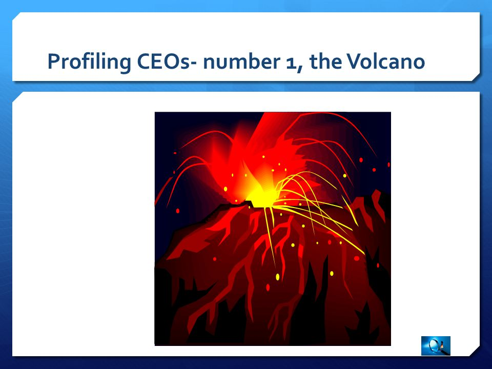 Profiling CEOs- number 1, the Volcano