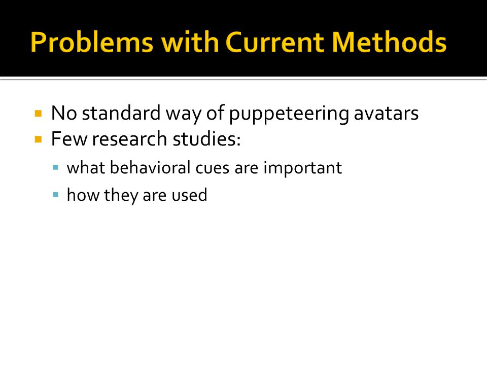  No standard way of puppeteering avatars  Few research studies:  what behavioral cues are important  how they are used