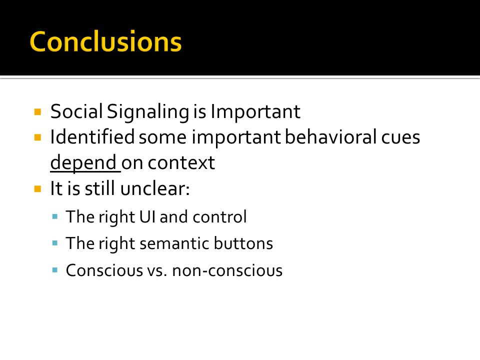  Social Signaling is Important  Identified some important behavioral cues depend on context  It is still unclear:  The right UI and control  The right semantic buttons  Conscious vs.