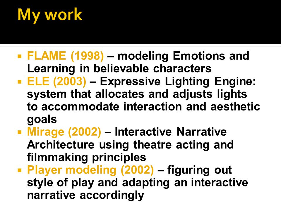  FLAME (1998) – modeling Emotions and Learning in believable characters  ELE (2003) – Expressive Lighting Engine: system that allocates and adjusts lights to accommodate interaction and aesthetic goals  Mirage (2002) – Interactive Narrative Architecture using theatre acting and filmmaking principles  Player modeling (2002) – figuring out style of play and adapting an interactive narrative accordingly