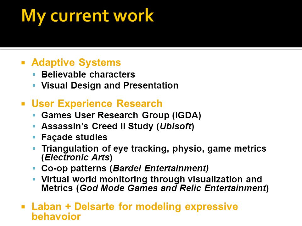  Adaptive Systems  Believable characters  Visual Design and Presentation  User Experience Research  Games User Research Group (IGDA)  Assassin's Creed II Study (Ubisoft)  Façade studies  Triangulation of eye tracking, physio, game metrics (Electronic Arts)  Co-op patterns (Bardel Entertainment)  Virtual world monitoring through visualization and Metrics (God Mode Games and Relic Entertainment)  Laban + Delsarte for modeling expressive behavoior