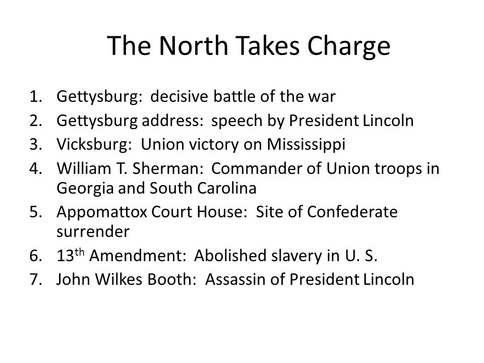 The North Takes Charge 1.Gettysburg: decisive battle of the war 2.Gettysburg address: speech by President Lincoln 3.Vicksburg: Union victory on Mississippi 4.William T.
