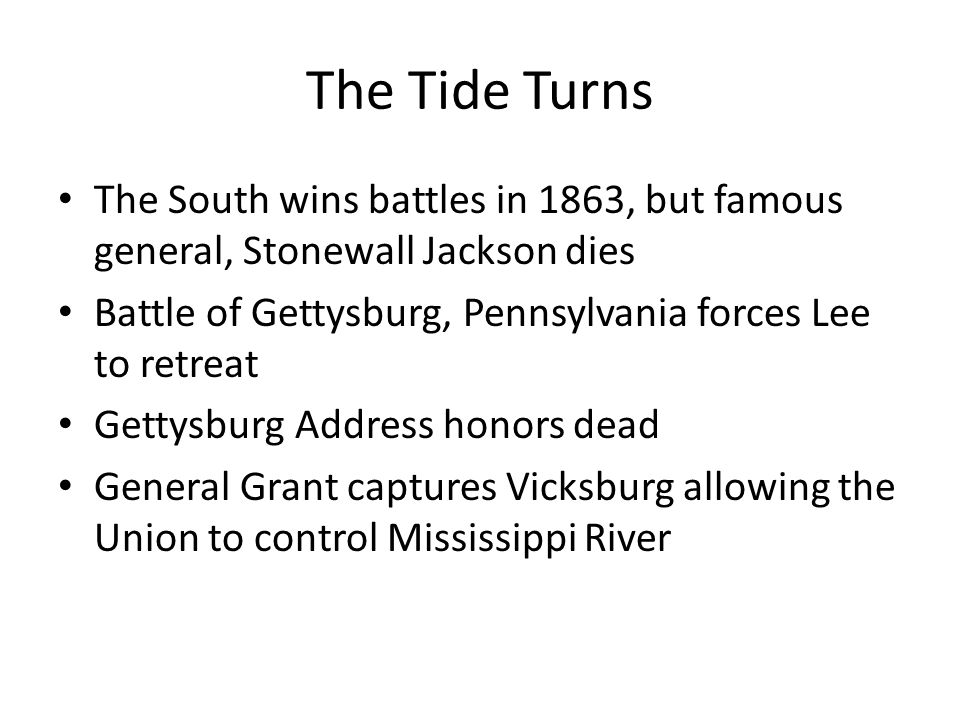 The Tide Turns The South wins battles in 1863, but famous general, Stonewall Jackson dies Battle of Gettysburg, Pennsylvania forces Lee to retreat Gettysburg Address honors dead General Grant captures Vicksburg allowing the Union to control Mississippi River