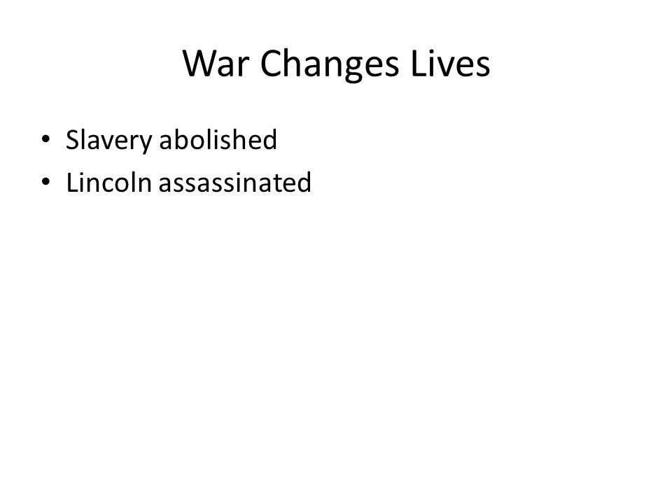 War Changes Lives Slavery abolished Lincoln assassinated