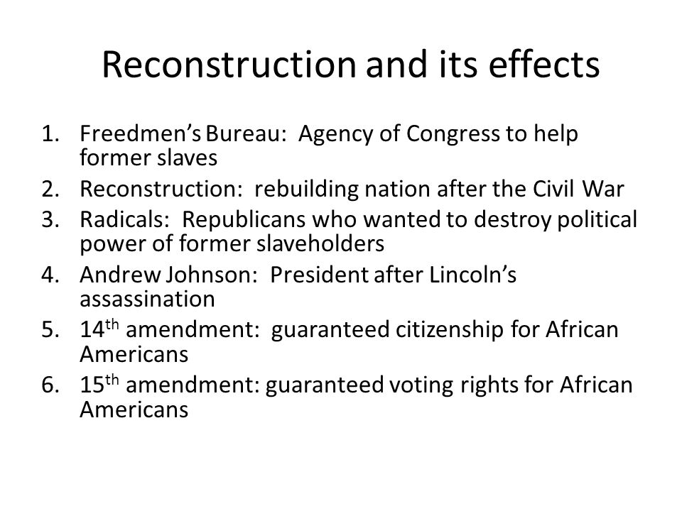 Reconstruction and its effects 1.Freedmen's Bureau: Agency of Congress to help former slaves 2.Reconstruction: rebuilding nation after the Civil War 3.Radicals: Republicans who wanted to destroy political power of former slaveholders 4.Andrew Johnson: President after Lincoln's assassination 5.14 th amendment: guaranteed citizenship for African Americans 6.15 th amendment: guaranteed voting rights for African Americans
