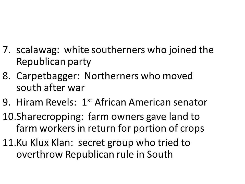 7.scalawag: white southerners who joined the Republican party 8.Carpetbagger: Northerners who moved south after war 9.Hiram Revels: 1 st African American senator 10.Sharecropping: farm owners gave land to farm workers in return for portion of crops 11.Ku Klux Klan: secret group who tried to overthrow Republican rule in South