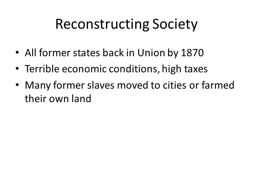 Reconstructing Society All former states back in Union by 1870 Terrible economic conditions, high taxes Many former slaves moved to cities or farmed their own land