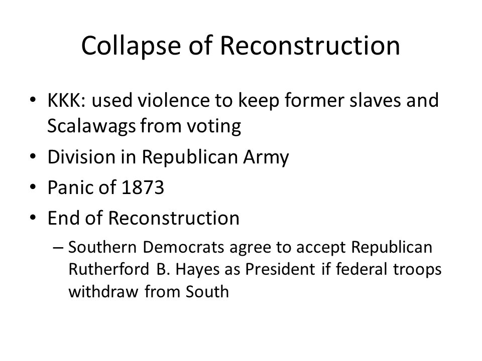 Collapse of Reconstruction KKK: used violence to keep former slaves and Scalawags from voting Division in Republican Army Panic of 1873 End of Reconstruction – Southern Democrats agree to accept Republican Rutherford B.