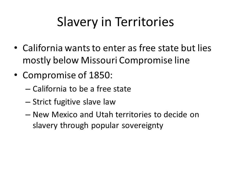 Slavery in Territories California wants to enter as free state but lies mostly below Missouri Compromise line Compromise of 1850: – California to be a free state – Strict fugitive slave law – New Mexico and Utah territories to decide on slavery through popular sovereignty