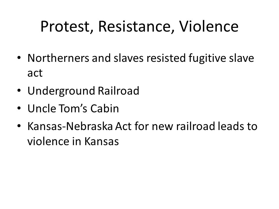 Protest, Resistance, Violence Northerners and slaves resisted fugitive slave act Underground Railroad Uncle Tom's Cabin Kansas-Nebraska Act for new railroad leads to violence in Kansas