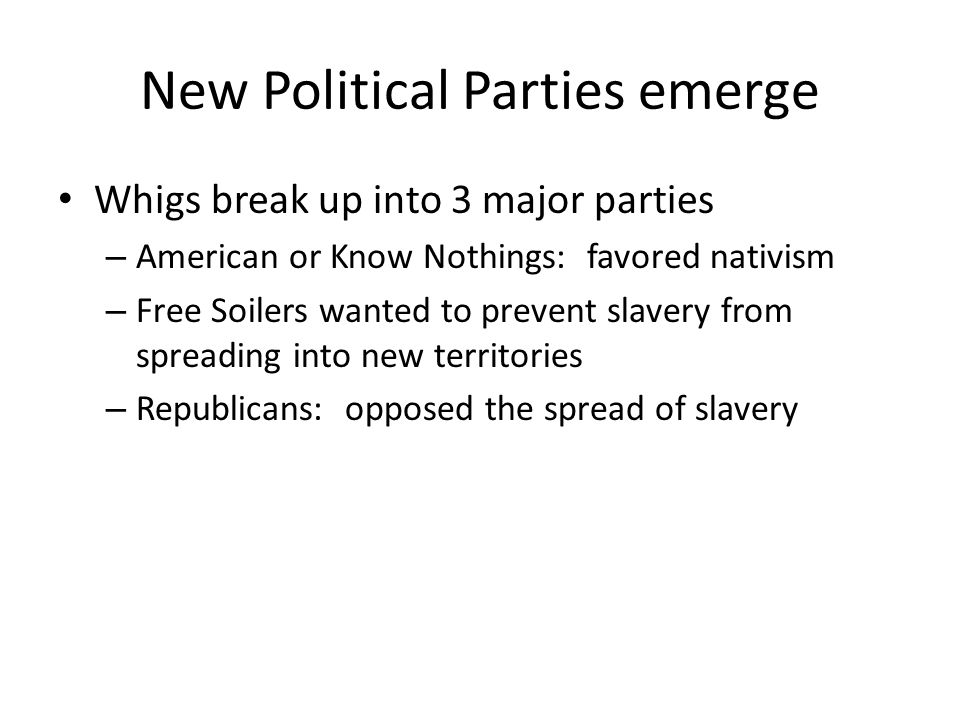 New Political Parties emerge Whigs break up into 3 major parties – American or Know Nothings: favored nativism – Free Soilers wanted to prevent slavery from spreading into new territories – Republicans: opposed the spread of slavery