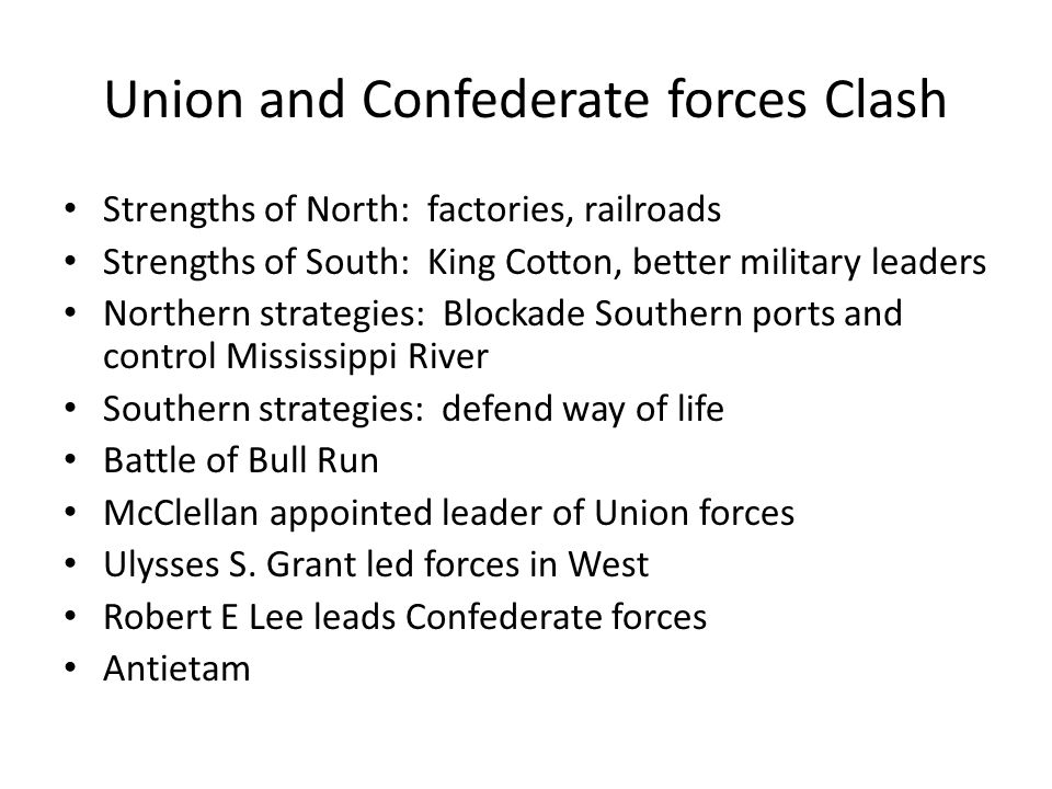 Union and Confederate forces Clash Strengths of North: factories, railroads Strengths of South: King Cotton, better military leaders Northern strategies: Blockade Southern ports and control Mississippi River Southern strategies: defend way of life Battle of Bull Run McClellan appointed leader of Union forces Ulysses S.