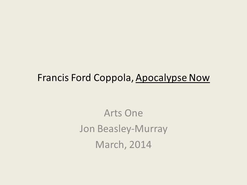 Francis Ford Coppola, Apocalypse Now Arts One Jon Beasley-Murray March, 2014
