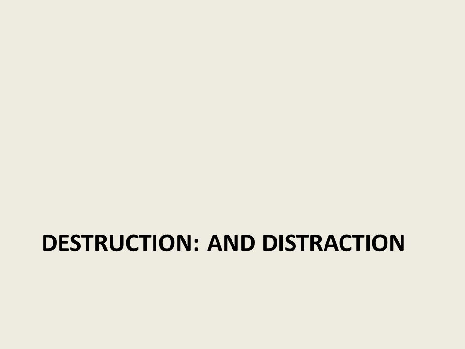 DESTRUCTION: AND DISTRACTION