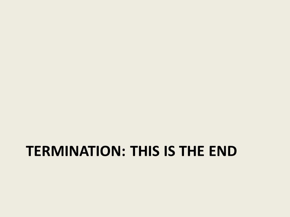 TERMINATION: THIS IS THE END