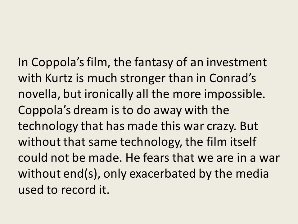 In Coppola's film, the fantasy of an investment with Kurtz is much stronger than in Conrad's novella, but ironically all the more impossible.