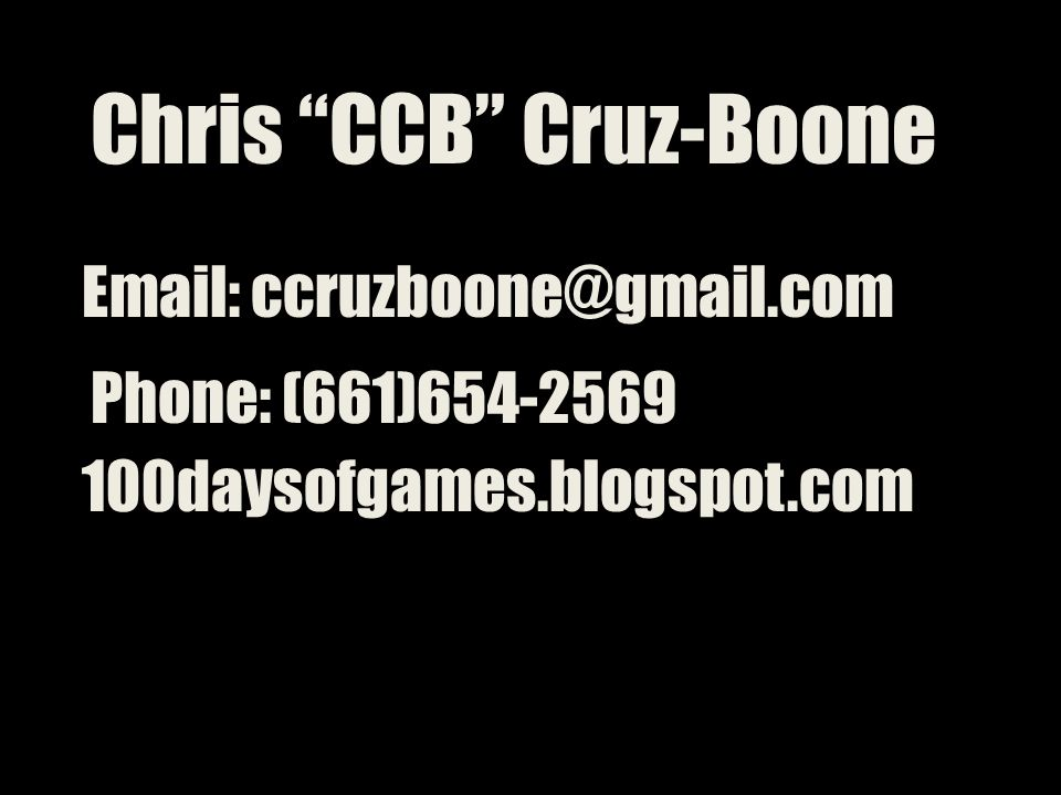Chris CCB Cruz-Boone Email: ccruzboone@gmail.com Phone: (661)654-2569 100daysofgames.blogspot.com