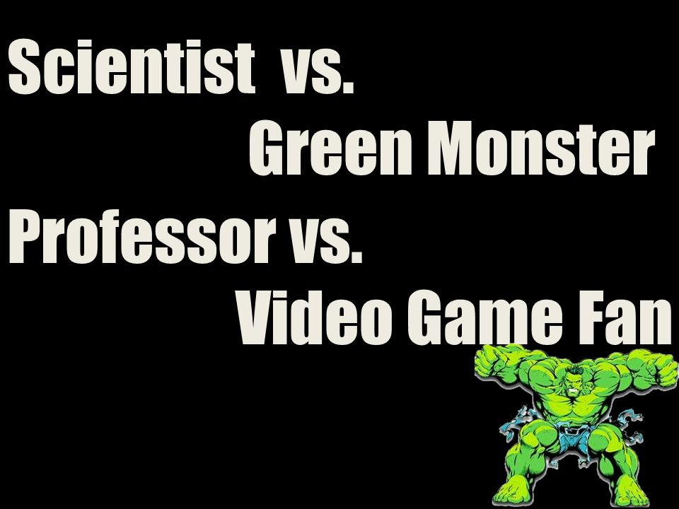 Scientist vs. Green Monster Professor vs. Video Game Fan