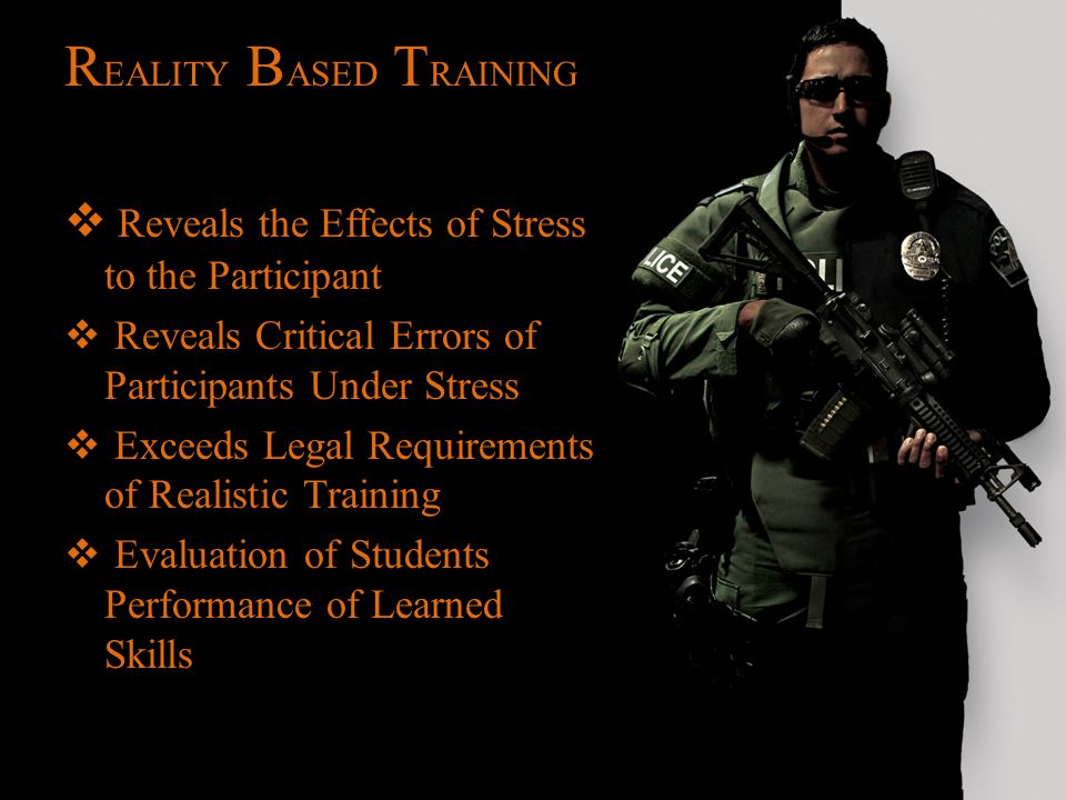 R EALITY B ASED T RAINING  Reveals the Effects of Stress to the Participant  Reveals Critical Errors of Participants Under Stress  Exceeds Legal Re