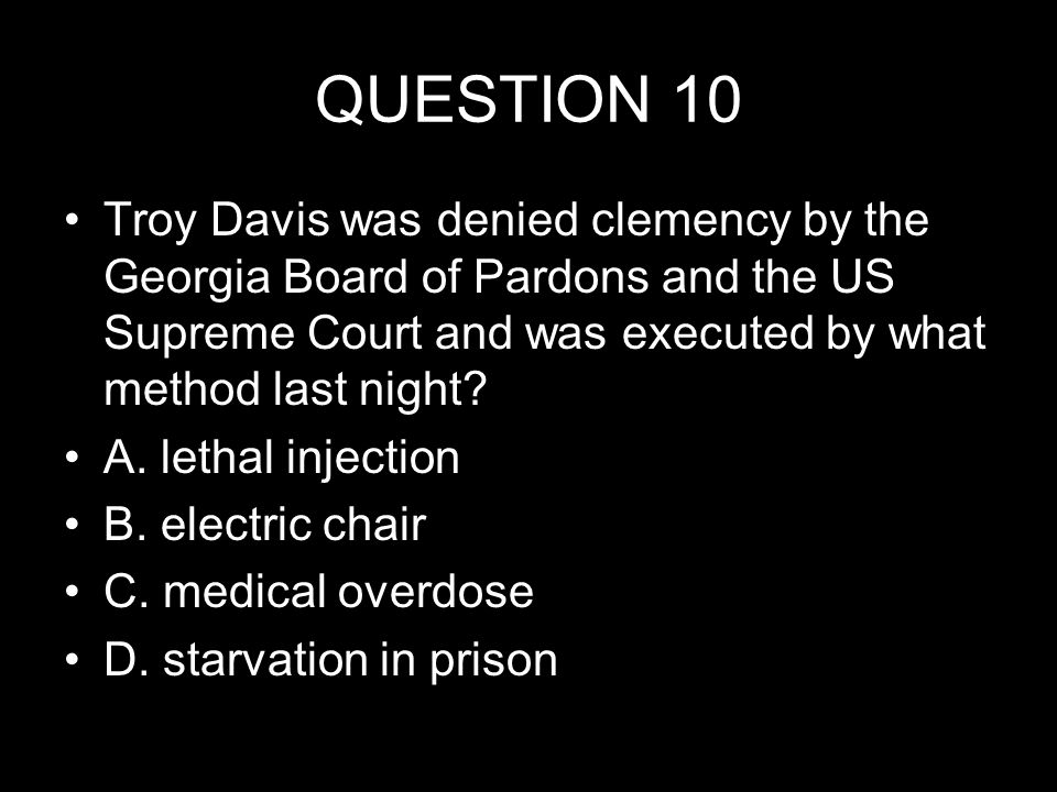 QUESTION 10 Troy Davis was denied clemency by the Georgia Board of Pardons and the US Supreme Court and was executed by what method last night.