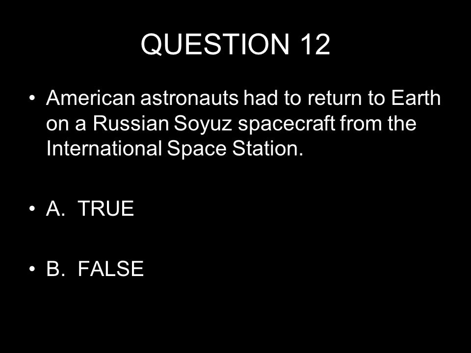 QUESTION 12 American astronauts had to return to Earth on a Russian Soyuz spacecraft from the International Space Station.