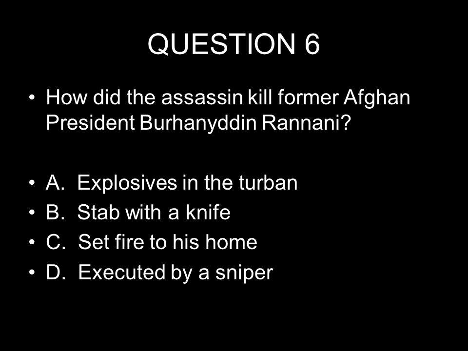 QUESTION 6 How did the assassin kill former Afghan President Burhanyddin Rannani.