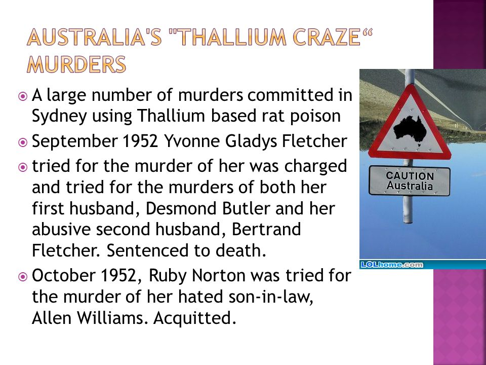  A large number of murders committed in Sydney using Thallium based rat poison  September 1952 Yvonne Gladys Fletcher  tried for the murder of her