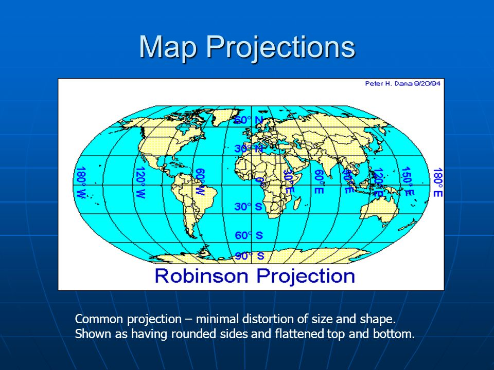 Map Projections Common projection – minimal distortion of size and shape. Shown as having rounded sides and flattened top and bottom.
