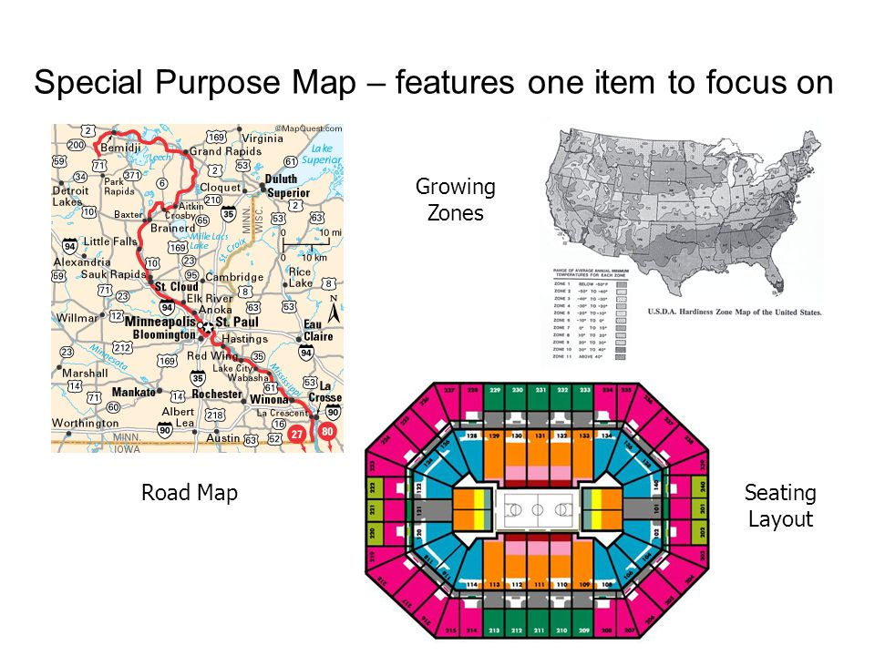 Special Purpose Map – features one item to focus on Road Map Growing Zones Seating Layout