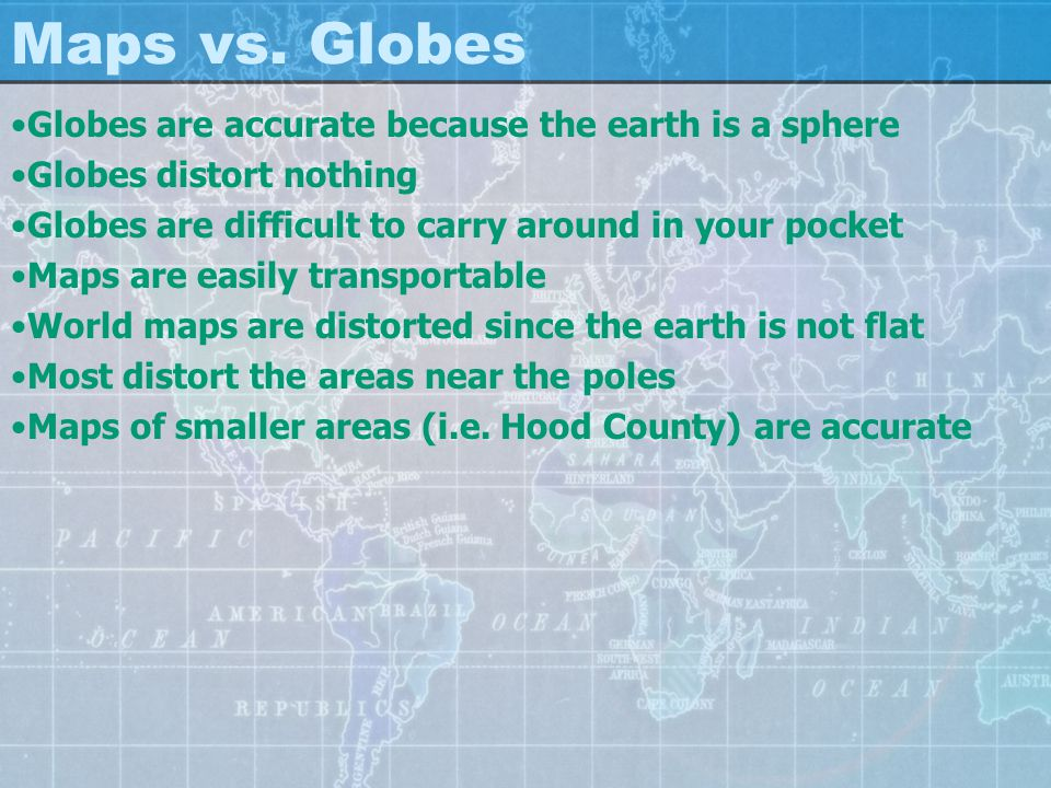Maps vs. Globes Globes are accurate because the earth is a sphere Globes distort nothing Globes are difficult to carry around in your pocket Maps are