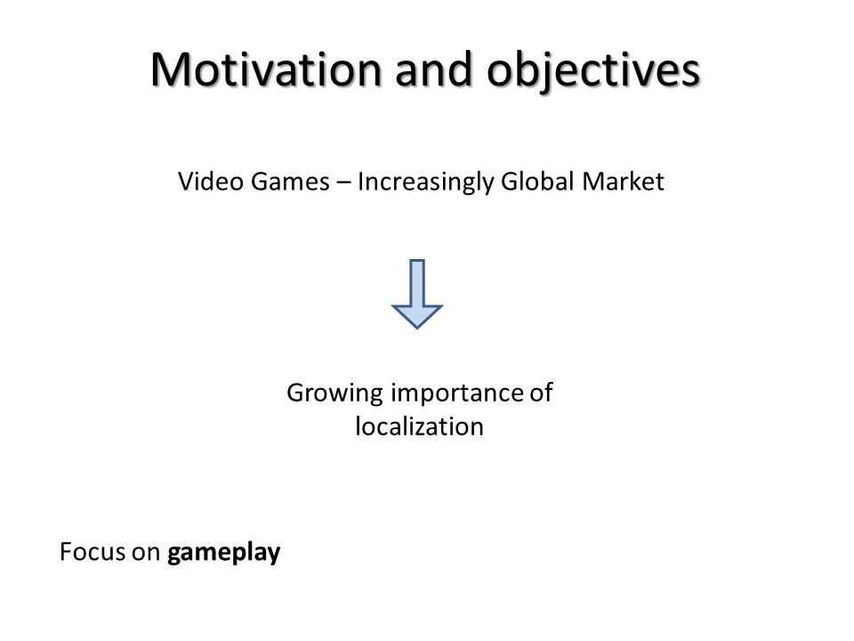 Motivation and objectives Video Games – Increasingly Global Market Growing importance of localization Focus on gameplay