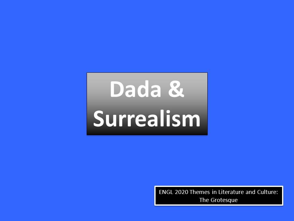 ENGL 2020 Themes in Literature and Culture: The Grotesque Dada & Surrealism Dada & Surrealism