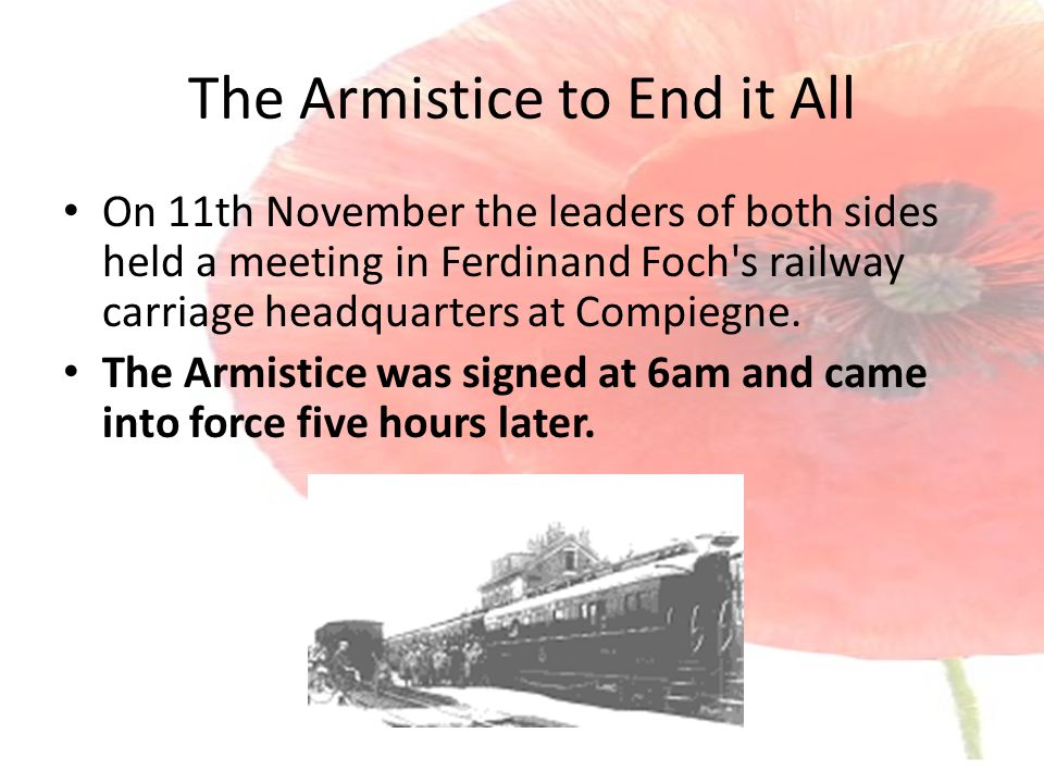 The Armistice to End it All On 11th November the leaders of both sides held a meeting in Ferdinand Foch s railway carriage headquarters at Compiegne.