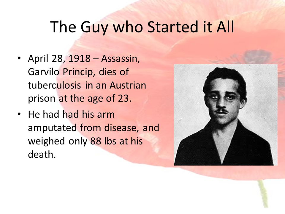 The Guy who Started it All April 28, 1918 – Assassin, Garvilo Princip, dies of tuberculosis in an Austrian prison at the age of 23.