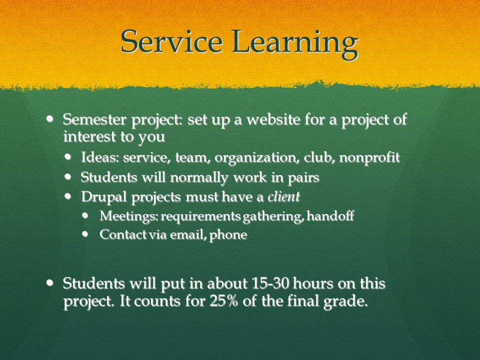 Service Learning Semester project: set up a website for a project of interest to you Semester project: set up a website for a project of interest to you Ideas: service, team, organization, club, nonprofit Ideas: service, team, organization, club, nonprofit Students will normally work in pairs Students will normally work in pairs Drupal projects must have a client Drupal projects must have a client Meetings: requirements gathering, handoff Meetings: requirements gathering, handoff Contact via email, phone Contact via email, phone Students will put in about 15-30 hours on this project.