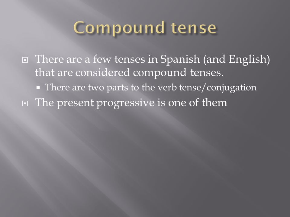  There are a few tenses in Spanish (and English) that are considered compound tenses.