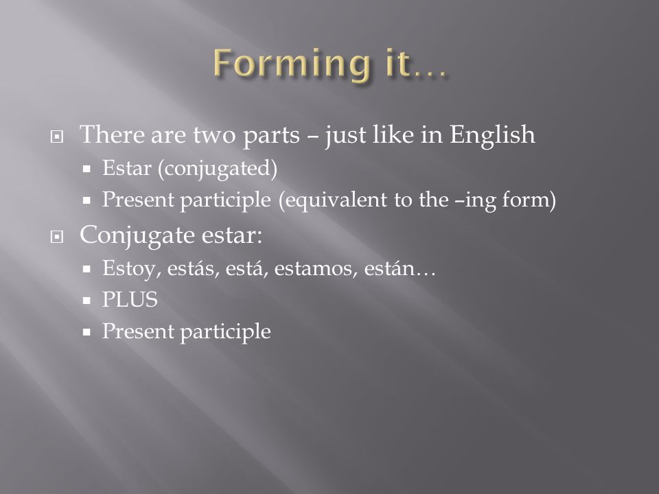  There are two parts – just like in English  Estar (conjugated)  Present participle (equivalent to the –ing form)  Conjugate estar:  Estoy, estás
