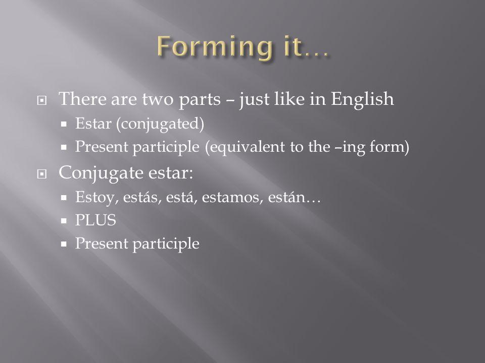  There are two parts – just like in English  Estar (conjugated)  Present participle (equivalent to the –ing form)  Conjugate estar:  Estoy, estás, está, estamos, están…  PLUS  Present participle