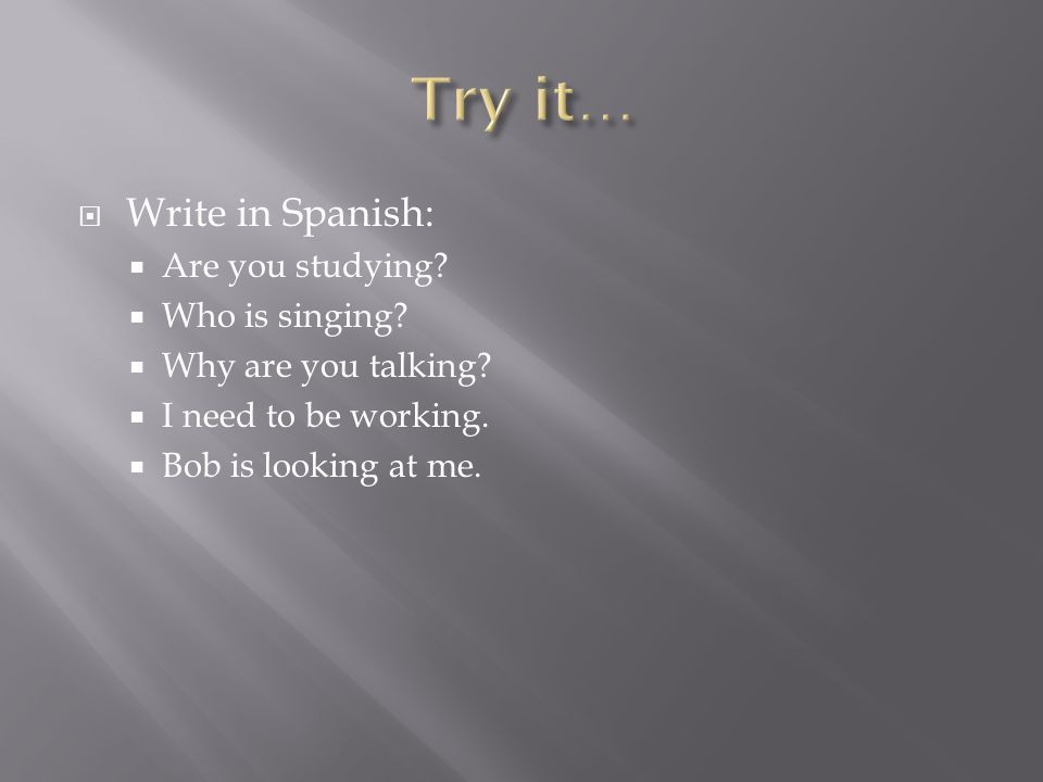  Write in Spanish:  Are you studying.  Who is singing.