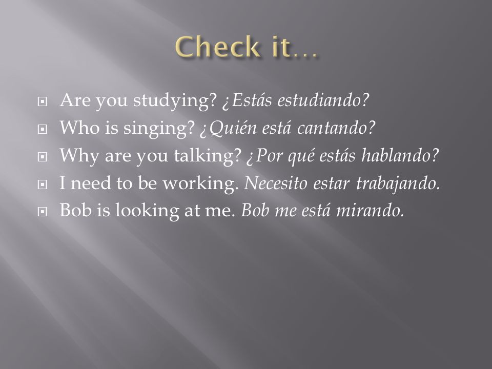  Are you studying. ¿Estás estudiando.  Who is singing.